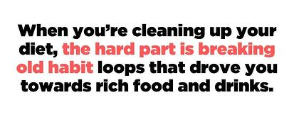 When you're cleaning up your diet, the hard part is breaking old habit loops  that drive you towards rich food and drinks.