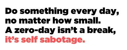 Do something every day, no matter how small. A zero-day isn't a break, it's self sabotage.