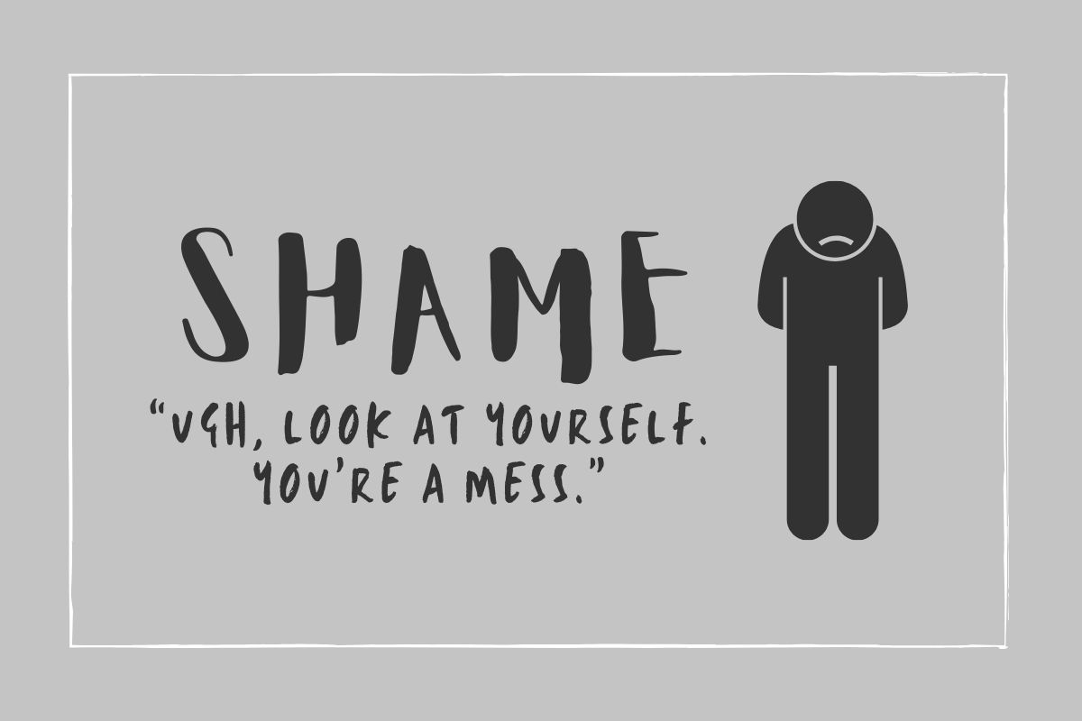 "Shame: ""Ugh, look at yourself. You're a mess."""