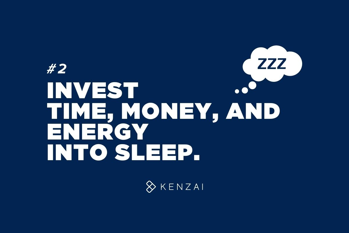 Invest time, money and energy into sleep.