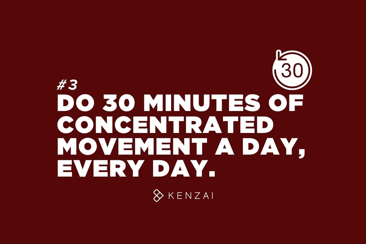 Do 30 minutes of concentrated movement a day, everyday.