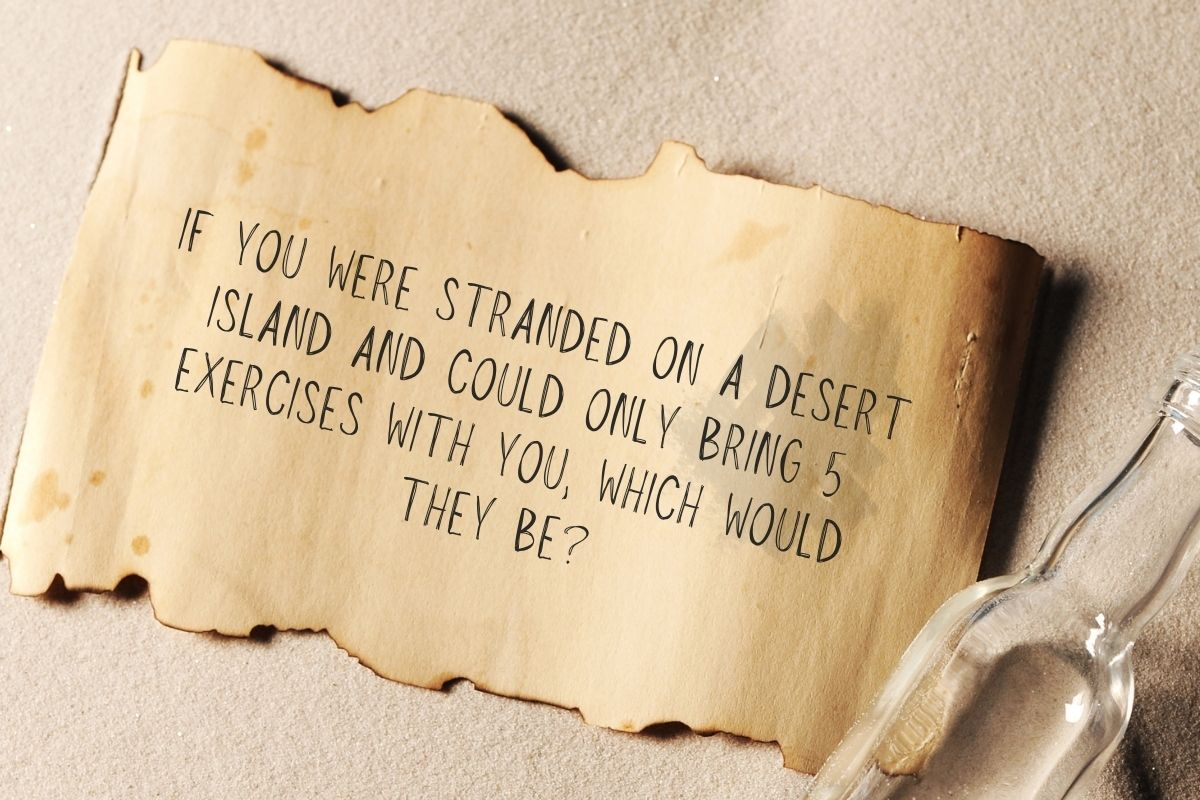 If you were stranded on a desert island and could only bring 5 exercises, which would they be?